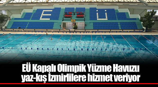 EÜ Kapalı Olimpik Yüzme Havuzu yaz-kış İzmirlilere hizmet veriyor