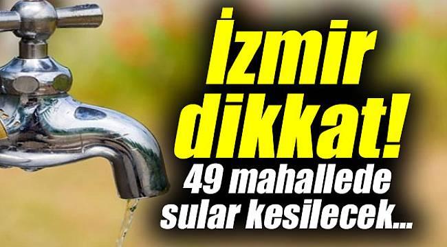 İzmir dikkat! 49 mahallede sular kesilecek...