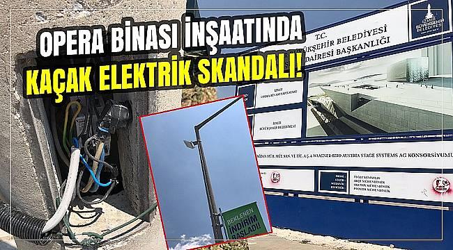Opera binası inşaatında kaçak elektrik skandalı!