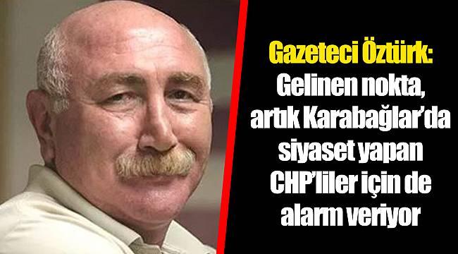 Gazeteci Öztürk: Gelinen nokta, artık Karabağlar'da siyaset yapan CHP'liler için de alarm veriyor