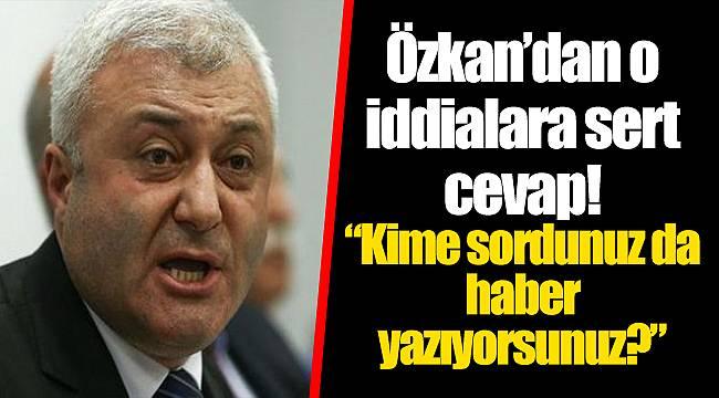 Özkan'dan o iddialara sert cevap!