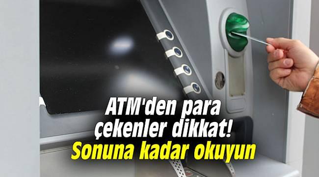 ATM'den para çekenler dikkat! Sonuna kadar okuyun