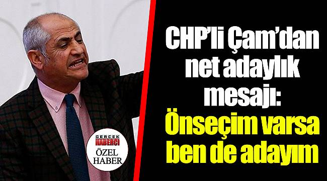 CHP'li Çam'dan net adaylık mesajı:  Önseçim varsa ben de adayım