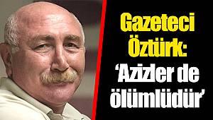 Gazeteci Öztürk: 'Azizler de ölümlüdür'