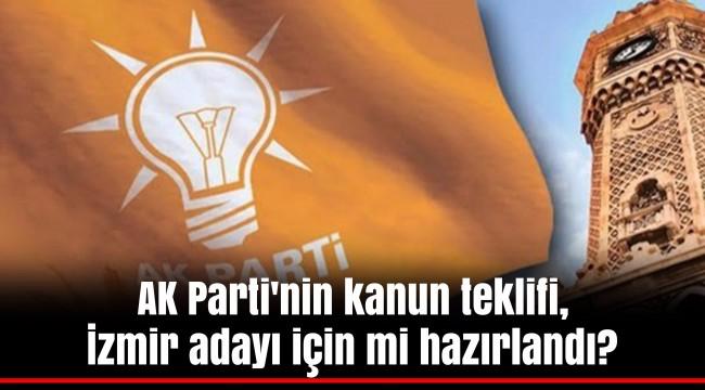 AK Parti'nin kanun teklifi, İzmir adayı için mi hazırlandı?