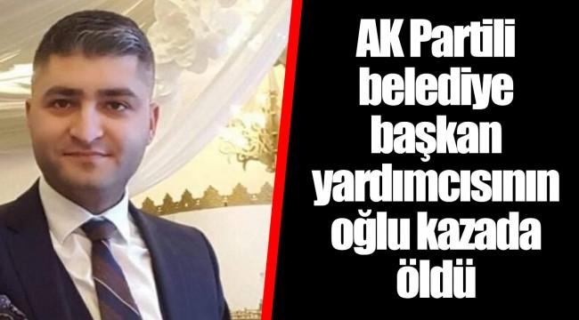 AK Partili belediye başkan yardımcısının oğlu kazada öldü