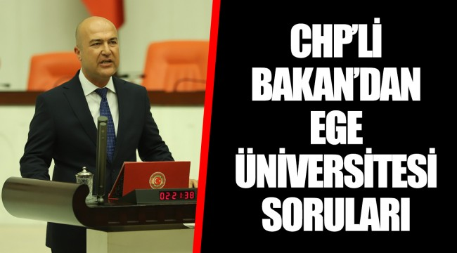 CHP'Lİ BAKAN'DAN CUMHURBAŞKANLIĞI'NA EGE ÜNİVERSİTESİ SORULARI