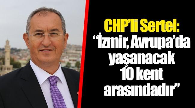 "CHP'li Sertel: ""İzmir, Avrupa'da yaşanacak 10 kent arasındadır"""