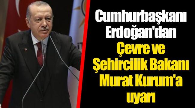 Cumhurbaşkanı Erdoğan'dan Çevre ve Şehircilik Bakanı Murat Kurum'a uyarı