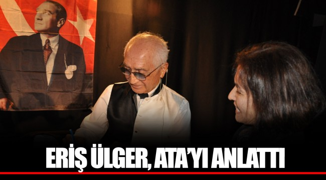 ERİŞ ÜLGER, ATA'YI ANLATTI