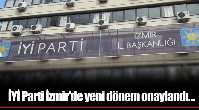 İYİ Parti İzmir'de yeni dönem onaylandı…