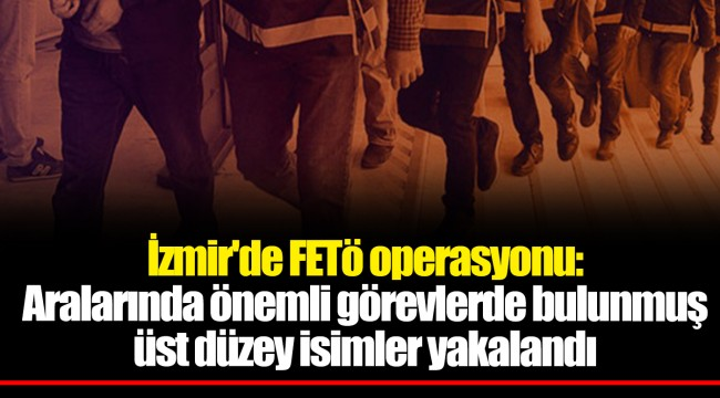 İzmir'de FETö operasyonu: Aralarında önemli görevlerde bulunmuş üst düzey isimler yakalandı