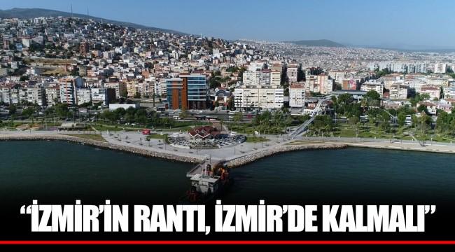 """İZMİR'İN RANTI, İZMİR'DE KALMALI"""