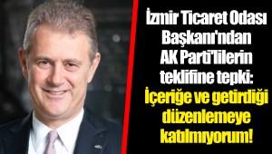 İzmir Ticaret Odası Başkanı'ndan AK Parti'lilerin teklifine tepki: İçeriğe ve getirdiği düzenlemeye katılmıyorum!