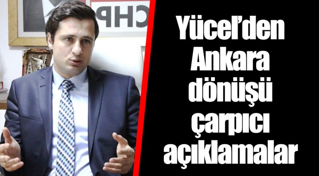 Yücel'den Ankara dönüşü çarpıcı açıklamalar