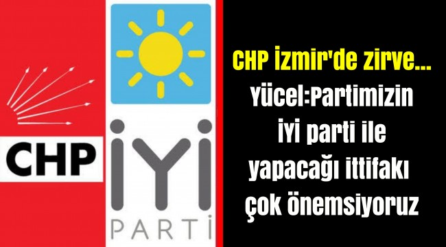 CHP İzmir'de zirve... Yücel:Partimizin İYİ parti ile yapacağı ittifakı çok önemsiyoruz