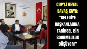 """CHP'Lİ HEVAL SAVAŞ KAYA;  """"BELEDİYE BAŞKANLARINA TARİHSEL BİR SORUMLULUK DÜŞÜYOR!"""""""