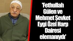 'Fethullah Gülen ve Mehmet Şevket Eygi Özel Harp Dairesi elemanıydı'