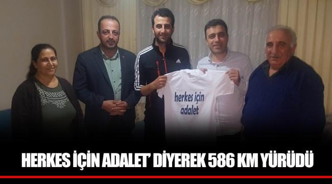 HERKES İÇİN ADALET' DİYEREK 586 KM YÜRÜDÜ