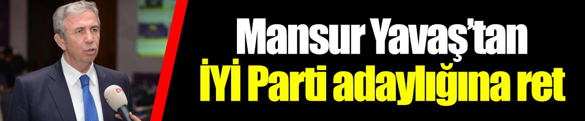 Mansur Yavaş'tan İYİ Parti adaylığına ret