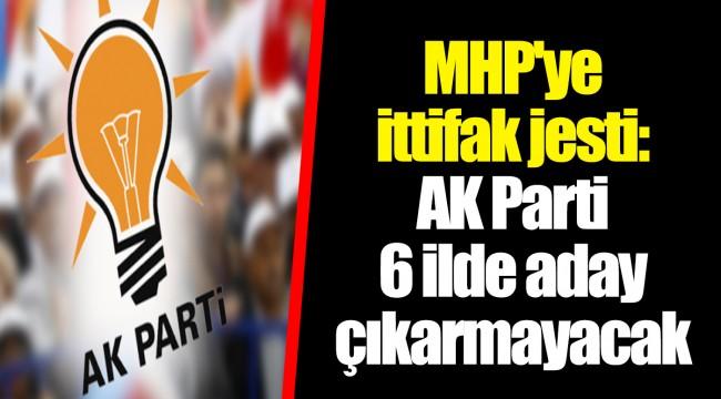 MHP'ye ittifak jesti: AKP 6 ilde aday çıkarmayacak