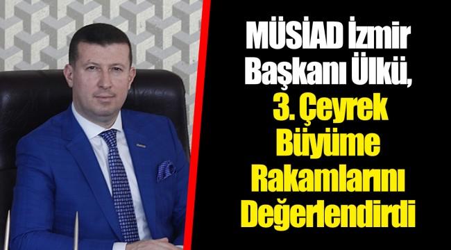 MÜSİAD İzmir Başkanı Ülkü, 3. Çeyrek Büyüme Rakamlarını Değerlendirdi