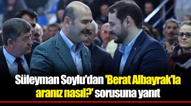 Süleyman Soylu'dan 'Berat Albayrak'la aranız nasıl?' sorusuna yanıt