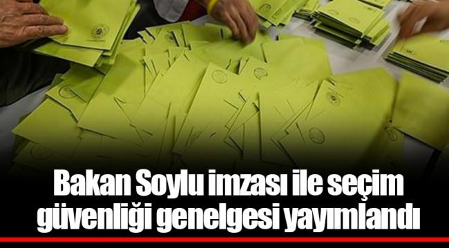 Bakan Soylu imzası ile seçim güvenliği genelgesi yayımlandı