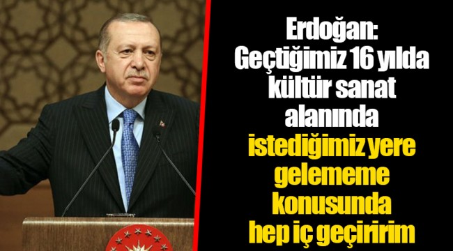 Erdoğan: Geçtiğimiz 16 yılda kültür sanat alanında istediğimiz yere gelememe konusunda hep iç geçiririm