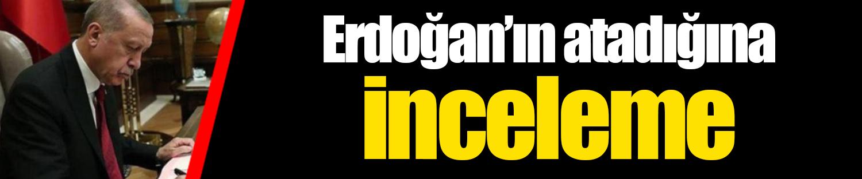 Erdoğan'ın atadığına inceleme