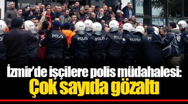 İzmir'de işçilere polis müdahalesi: Çok sayıda gözaltı