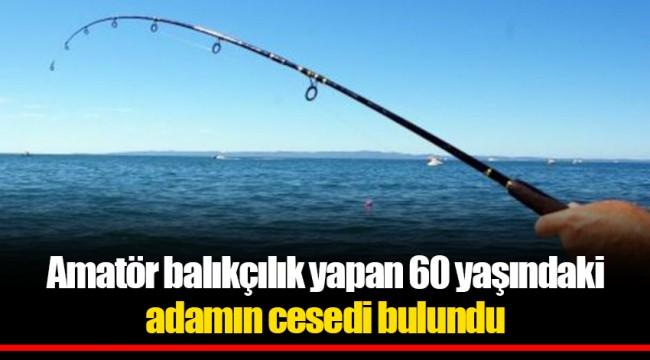 Amatör balıkçılık yapan 60 yaşındaki adamın cesedi bulundu