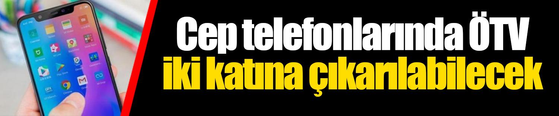 Cep telefonlarında ÖTV iki katına çıkarılabilecek