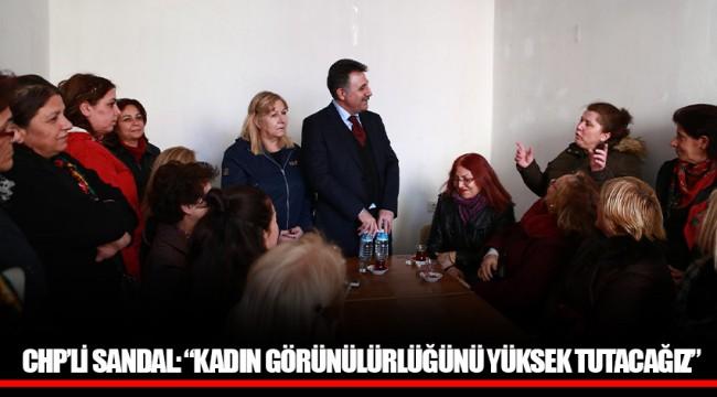 """CHP'Lİ SANDAL: """"KADIN GÖRÜNÜLÜRLÜĞÜNÜ YÜKSEK TUTACAĞIZ"""""""