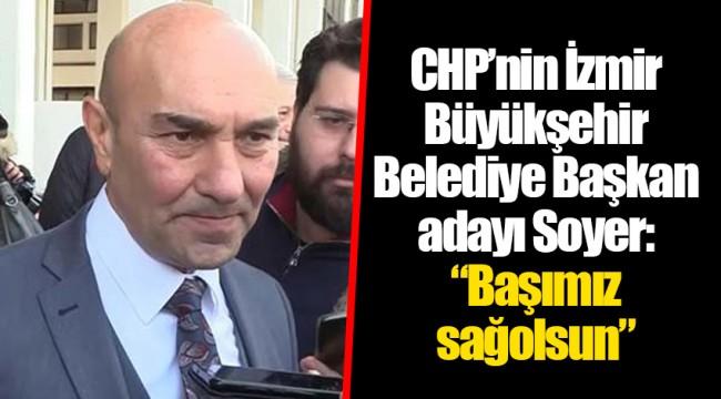 """CHP'nin İzmir Büyükşehir Belediye Başkan adayı Soyer: """"Başımız sağolsun"""""""