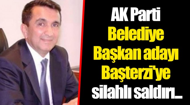 AK Parti Belediye Başkan adayı Başterzi'ye silahlı saldırı...