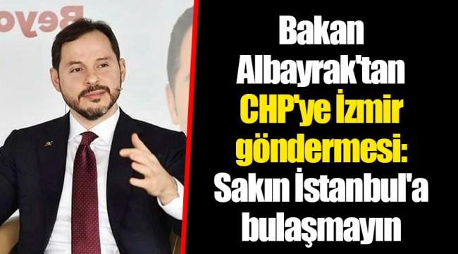 Bakan Albayrak'tan CHP'ye İzmir göndermesi: Sakın İstanbul'a bulaşmayın