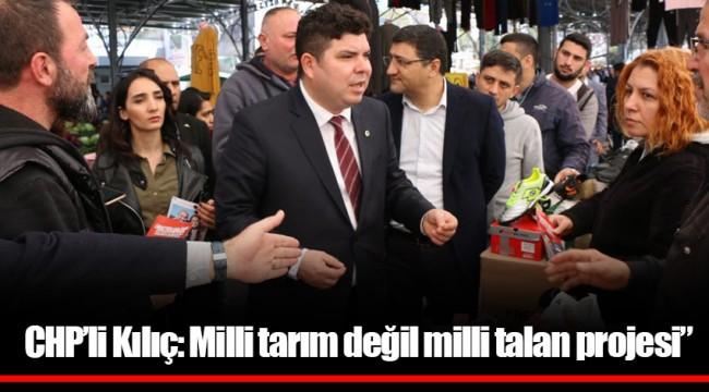 """CHP'li Kılıç: Milli tarım değil milli talan projesi"""""""