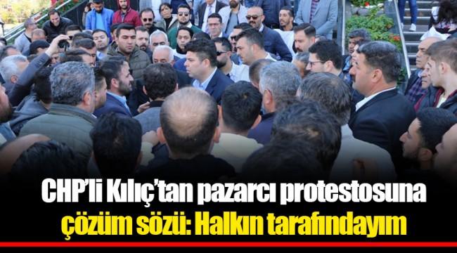 CHP'li Kılıç'tan pazarcı protestosuna çözüm sözü: Halkın tarafındayım