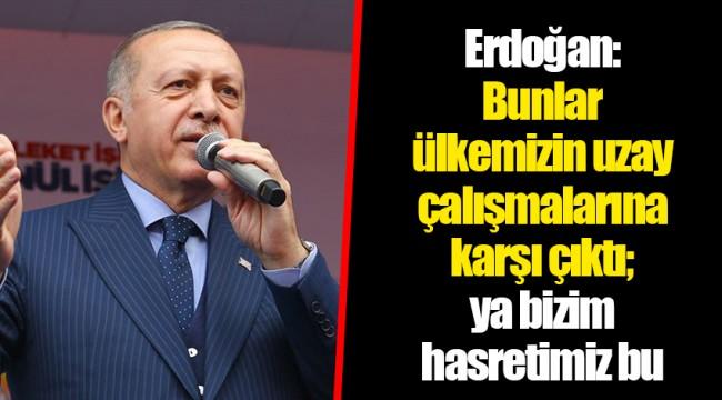 Erdoğan: Bunlar ülkemizin uzay çalışmalarına karşı çıktı; ya bizim hasretimiz bu