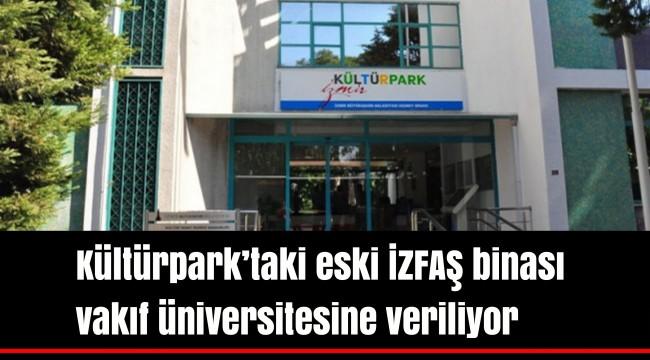 Kültürpark'taki eski İZFAŞ binası vakıf üniversitesine veriliyor