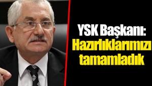 YSK Başkanı: Hazırlıklarımızı tamamladık