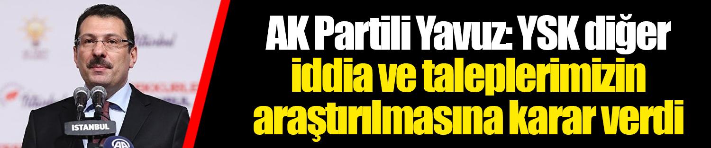 AK Partili Yavuz: YSK diğer iddia ve taleplerimizin araştırılmasına karar verdi