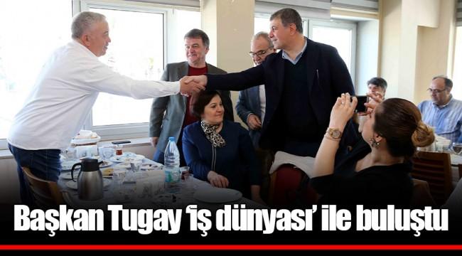 Başkan Tugay 'iş dünyası' ile buluştu