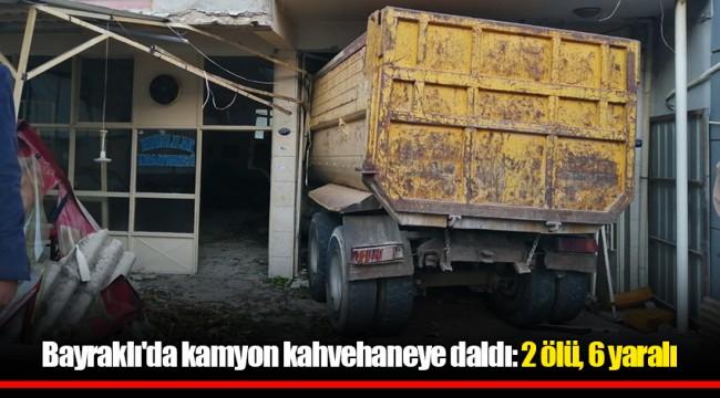 Bayraklı'da kamyon kahvehaneye daldı: 2 ölü, 6 yaralı