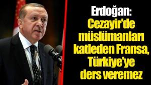 Erdoğan: Cezayir'de müslümanları katleden Fransa, Türkiye'ye ders veremez