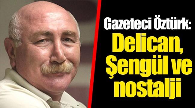 Gazeteci Öztürk: Delican, Şengül ve nostalji