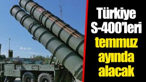 Türkiye S-400'leri temmuz ayında alacak