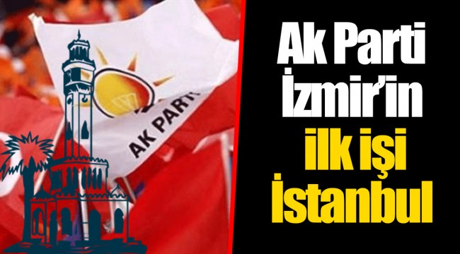Ak Parti İzmir'in ilk işi İstanbul