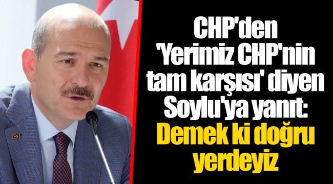 CHP'den 'Yerimiz CHP'nin tam karşısı' diyen Soylu'ya yanıt: Demek ki doğru yerdeyiz